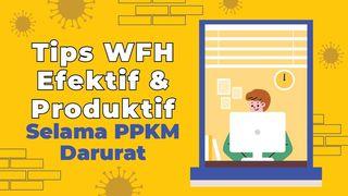 Tips WFH Efektif dan Produktif Selama PPKM Darurat