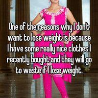 Sebaliknya, ada yang tidak ingin kurus karena telanjur beli baju mahal dan tidak ingin ganti ukuran. (Whisper, anonim)