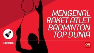 Edusports: Mengenal Raket Atlet Badminton Top Dunia