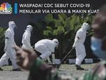 Waspada! CDC Sebut Covid-19 Menular via Udara & Makin Kuat